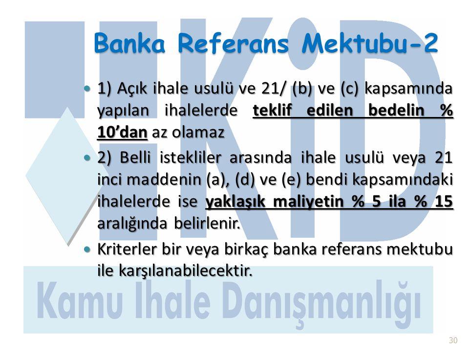 Banka Referans Mektubu-2  1) Açık ihale usulü ve 21/ (b) ve (c) kapsamında yapılan ihalelerde teklif edilen bedelin % 10'dan az olamaz  2) Belli ist