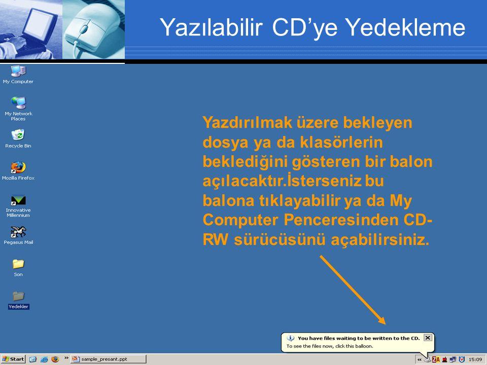Yazılabilir CD'ye Yedekleme Yazdırılmak üzere bekleyen dosya ya da klasörlerin beklediğini gösteren bir balon açılacaktır.İsterseniz bu balona tıklayabilir ya da My Computer Penceresinden CD- RW sürücüsünü açabilirsiniz.