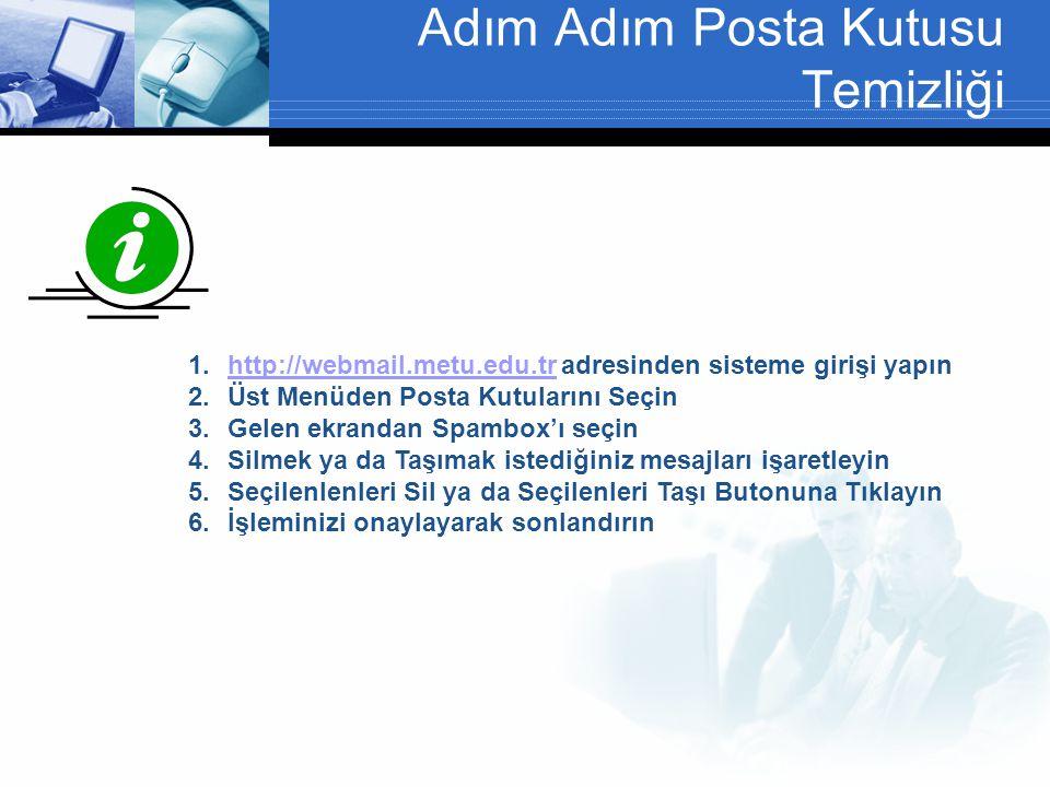 Adım Adım Posta Kutusu Temizliği 1.http://webmail.metu.edu.tr adresinden sisteme girişi yapınhttp://webmail.metu.edu.tr 2.Üst Menüden Posta Kutularını Seçin 3.Gelen ekrandan Spambox'ı seçin 4.Silmek ya da Taşımak istediğiniz mesajları işaretleyin 5.Seçilenlenleri Sil ya da Seçilenleri Taşı Butonuna Tıklayın 6.İşleminizi onaylayarak sonlandırın