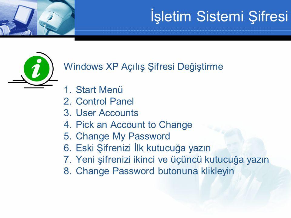 İşletim Sistemi Şifresi Windows XP Açılış Şifresi Değiştirme 1.Start Menü 2.Control Panel 3.User Accounts 4.Pick an Account to Change 5.Change My Password 6.Eski Şifrenizi İlk kutucuğa yazın 7.Yeni şifrenizi ikinci ve üçüncü kutucuğa yazın 8.Change Password butonuna klikleyin Şifreler