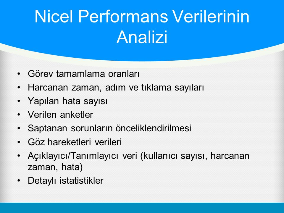 Nicel Performans Verilerinin Analizi •Görev tamamlama oranları •Harcanan zaman, adım ve tıklama sayıları •Yapılan hata sayısı •Verilen anketler •Sapta