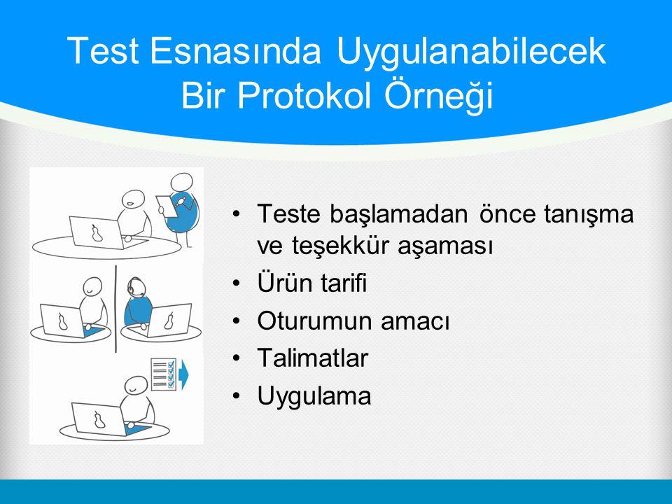 Test Esnasında Uygulanabilecek Bir Protokol Örneği •Teste başlamadan önce tanışma ve teşekkür aşaması •Ürün tarifi •Oturumun amacı •Talimatlar •Uygulama