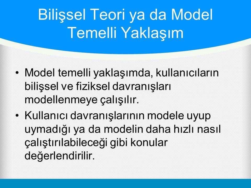 Bilişsel Teori ya da Model Temelli Yaklaşım •Model temelli yaklaşımda, kullanıcıların bilişsel ve fiziksel davranışları modellenmeye çalışılır. •Kulla