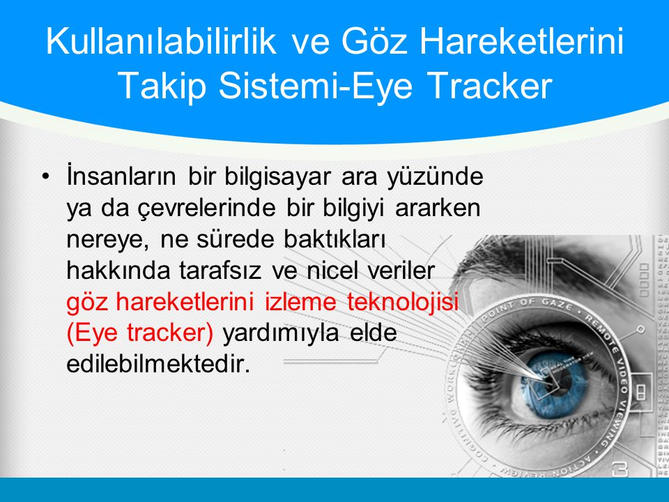 Kullanılabilirlik ve Göz Hareketlerini Takip Sistemi-Eye Tracker •İnsanların bir bilgisayar ara yüzünde ya da çevrelerinde bir bilgiyi ararken nereye, ne sürede baktıkları hakkında tarafsız ve nicel veriler göz hareketlerini izleme teknolojisi (Eye tracker) yardımıyla elde edilebilmektedir.