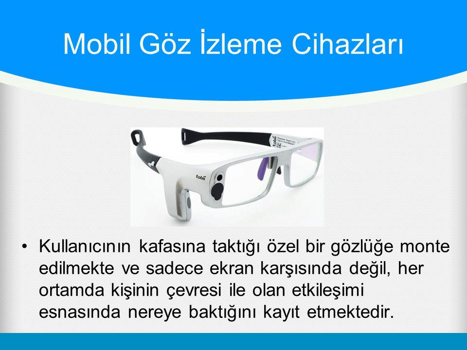 Mobil Göz İzleme Cihazları •Kullanıcının kafasına taktığı özel bir gözlüğe monte edilmekte ve sadece ekran karşısında değil, her ortamda kişinin çevre