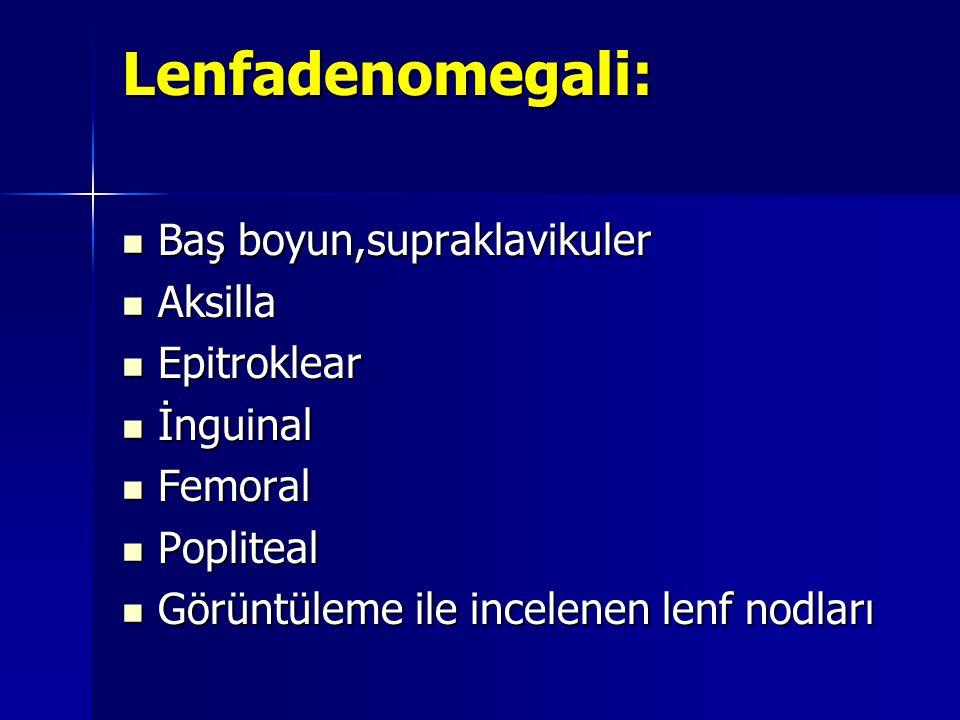 Lenfadenomegali:  Baş boyun,supraklavikuler  Aksilla  Epitroklear  İnguinal  Femoral  Popliteal  Görüntüleme ile incelenen lenf nodları