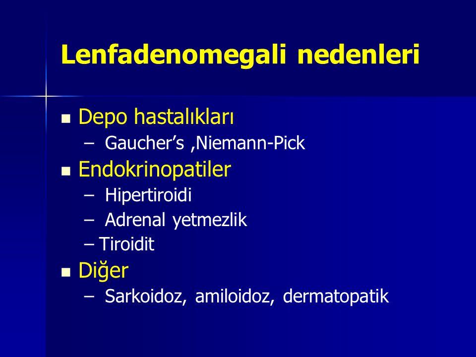 Lenfadenomegali nedenleri   Depo hastalıkları – – Gaucher's,Niemann-Pick   Endokrinopatiler – – Hipertiroidi – – Adrenal yetmezlik – –Tiroidit  
