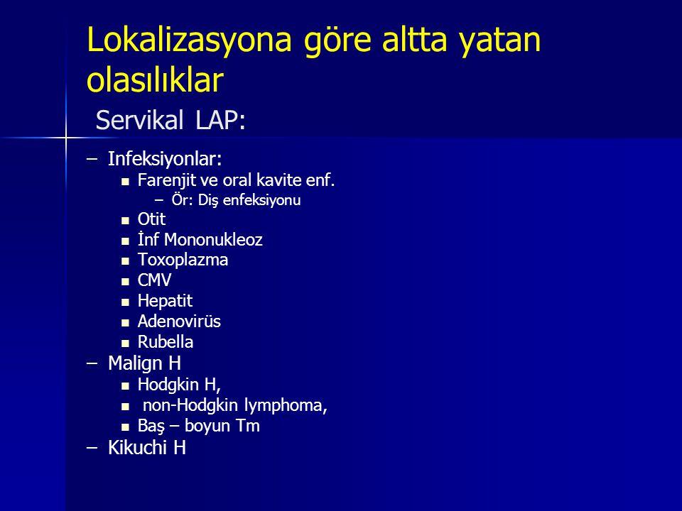 Lokalizasyona göre altta yatan olasılıklar Servikal LAP: – –Infeksiyonlar:   Farenjit ve oral kavite enf. – –Ör: Diş enfeksiyonu   Otit   İnf Mo