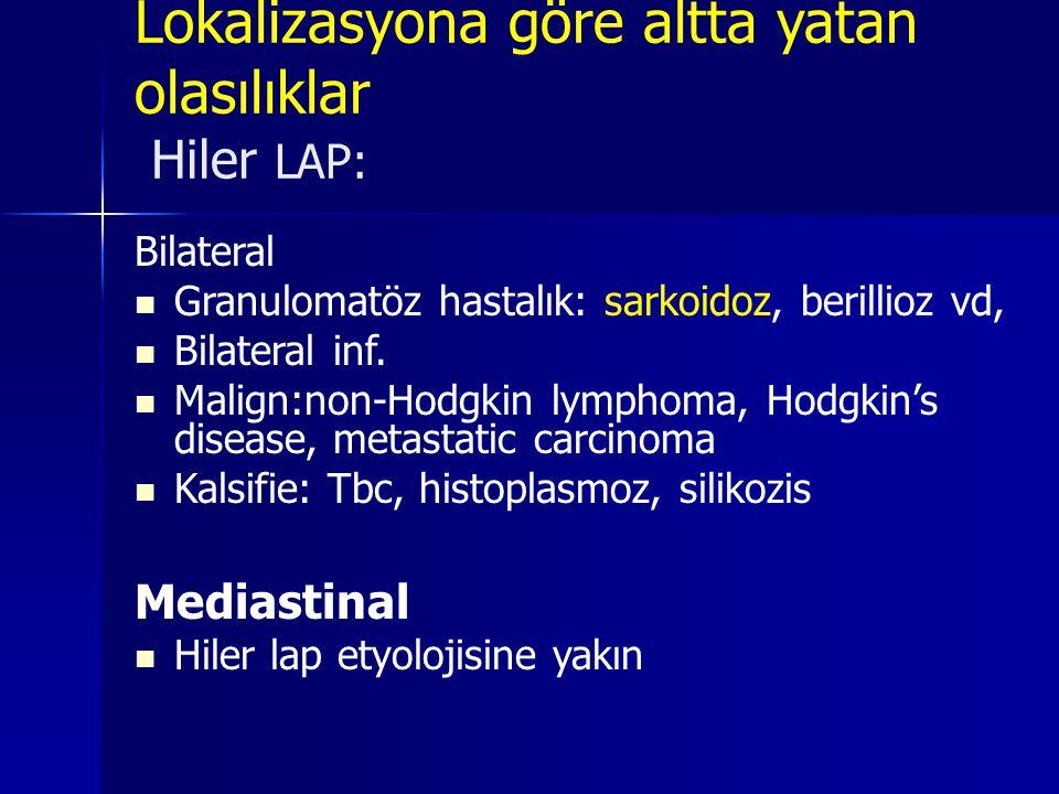 Lokalizasyona göre altta yatan olasılıklar Hiler LAP: Bilateral  Granulomatöz hastalık: sarkoidoz, berillioz vd,  Bilateral inf.  Malign:non-Hodgki