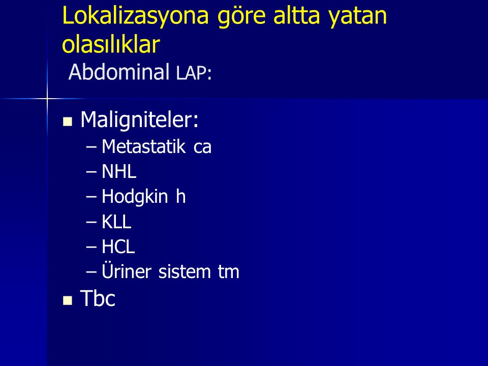 Lokalizasyona göre altta yatan olasılıklar Abdominal LAP:   Maligniteler: – –Metastatik ca – –NHL – –Hodgkin h – –KLL – –HCL – –Üriner sistem tm  