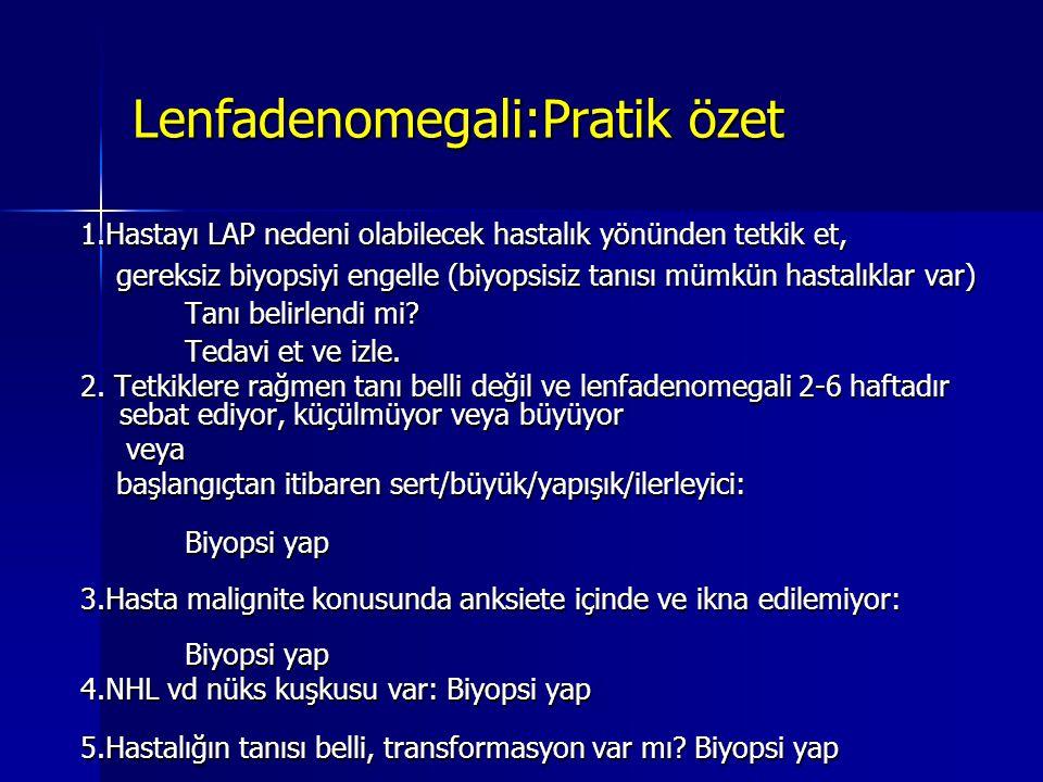 Lenfadenomegali:Pratik özet 1.Hastayı LAP nedeni olabilecek hastalık yönünden tetkik et, gereksiz biyopsiyi engelle (biyopsisiz tanısı mümkün hastalık