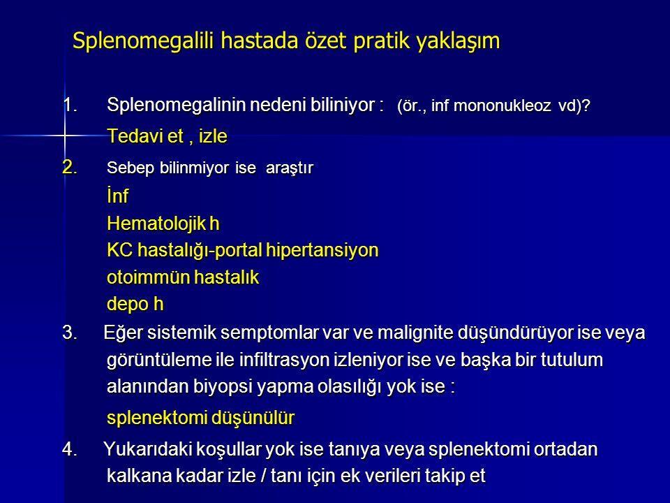 Splenomegalili hastada özet pratik yaklaşım 1.Splenomegalinin nedeni biliniyor : (ör., inf mononukleoz vd)? Tedavi et, izle 2. Sebep bilinmiyor ise ar