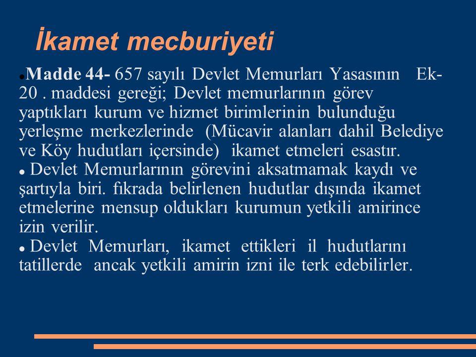 İkamet mecburiyeti  Madde 44- 657 sayılı Devlet Memurları Yasasının Ek- 20. maddesi gereği; Devlet memurlarının görev yaptıkları kurum ve hizmet biri