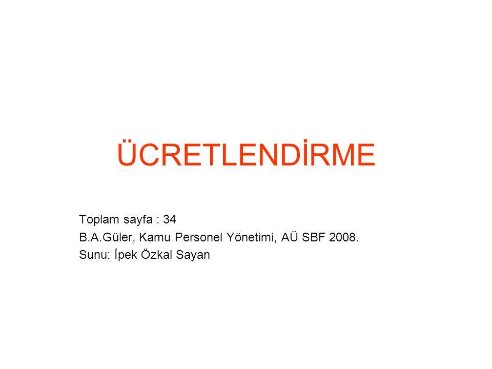 ÜCRETLENDİRME Toplam sayfa : 34 B.A.Güler, Kamu Personel Yönetimi, AÜ SBF 2008.