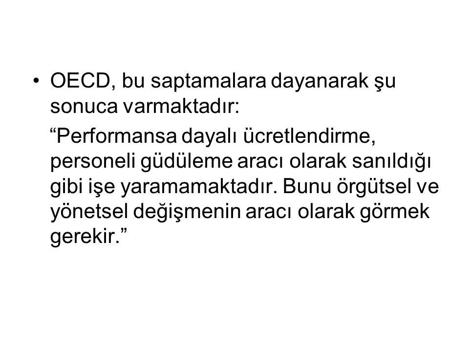 •OECD, bu saptamalara dayanarak şu sonuca varmaktadır: Performansa dayalı ücretlendirme, personeli güdüleme aracı olarak sanıldığı gibi işe yaramamaktadır.