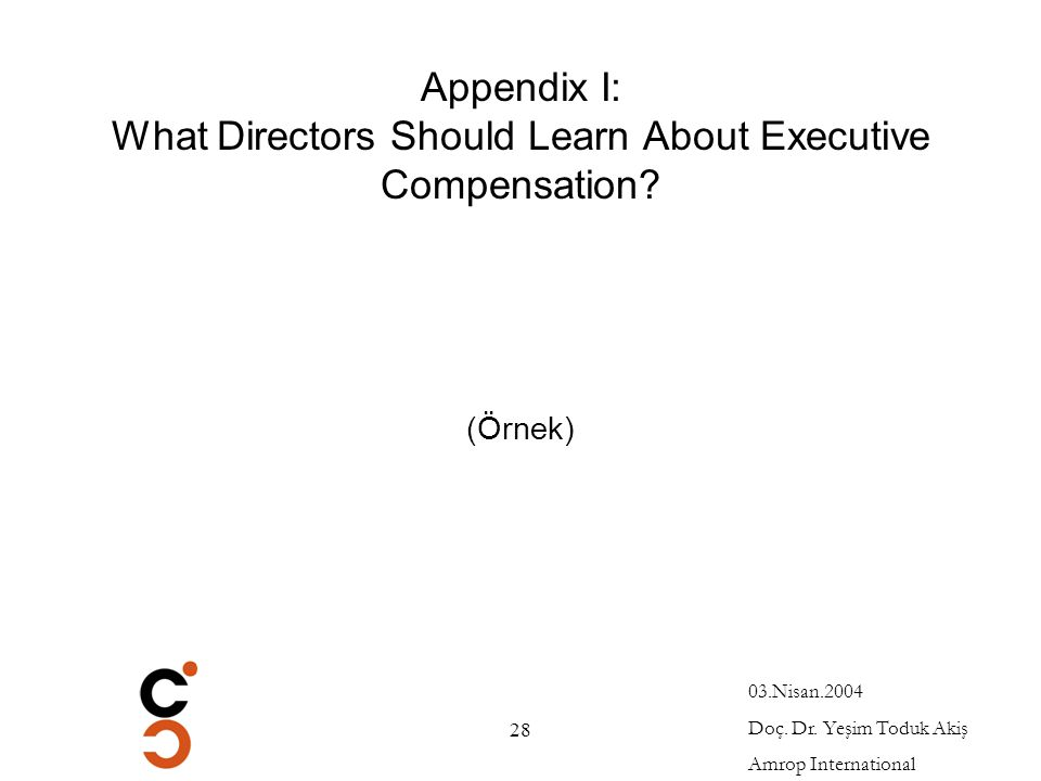 03.Nisan.2004 Doç. Dr. Yeşim Toduk Akiş Amrop International 28 Appendix I: What Directors Should Learn About Executive Compensation? (Örnek)