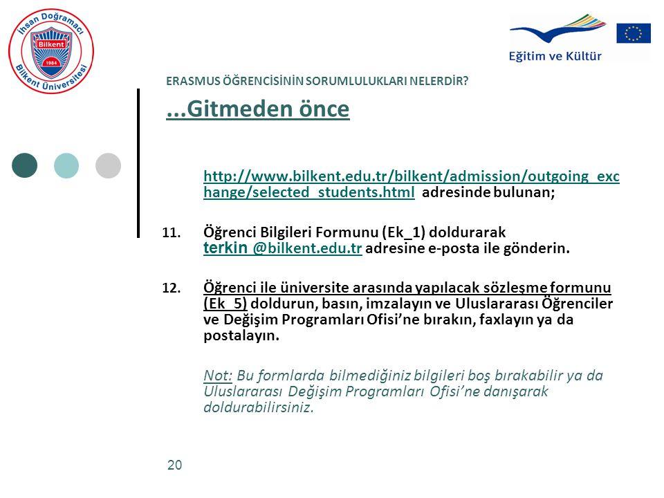 20 ERASMUS ÖĞRENCİSİNİN SORUMLULUKLARI NELERDİR?...Gitmeden önce http://www.bilkent.edu.tr/bilkent/admission/outgoing_exc hange/selected_students.html adresinde bulunan; http://www.bilkent.edu.tr/bilkent/admission/outgoing_exc hange/selected_students.html 11.