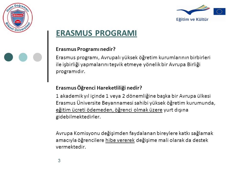 3 ERASMUS PROGRAMI Erasmus Programı nedir? Erasmus programı, Avrupalı yüksek öğretim kurumlarının birbirleri ile işbirliği yapmalarını teşvik etmeye y