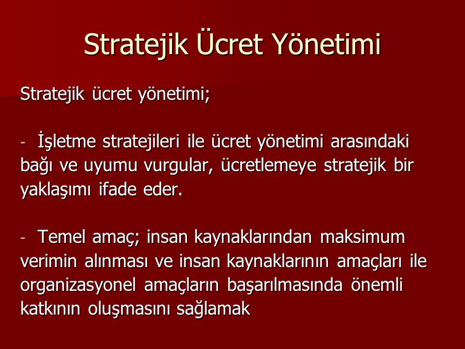 Stratejik Ücret Yönetimi Stratejik ücret yönetimi; - İşletme stratejileri ile ücret yönetimi arasındaki bağı ve uyumu vurgular, ücretlemeye stratejik