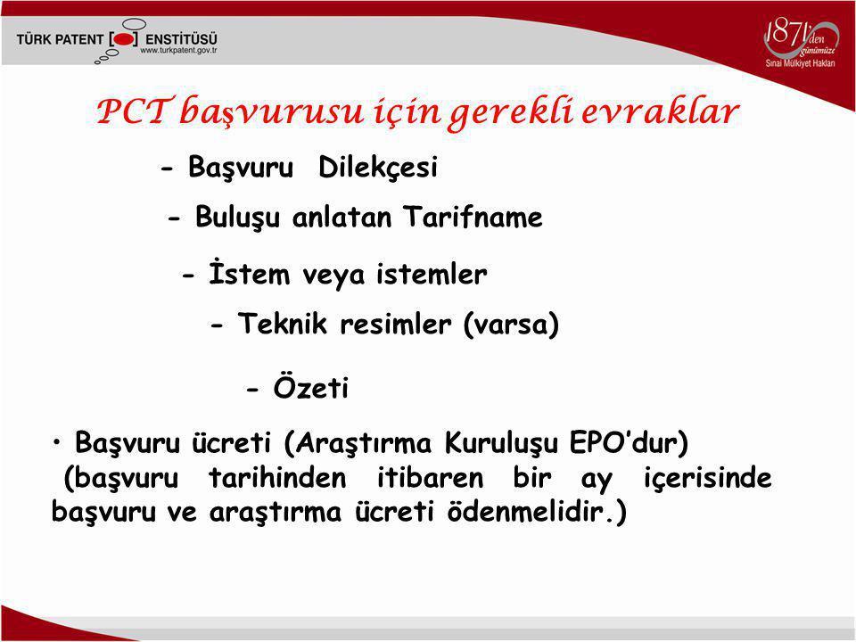- Teknik resimler (varsa) PCT ba ş vurusu için gerekli evraklar - Başvuru Dilekçesi - Buluşu anlatan Tarifname - İstem veya istemler - Özeti • Başvuru ücreti (Araştırma Kuruluşu EPO'dur) (başvuru tarihinden itibaren bir ay içerisinde başvuru ve araştırma ücreti ödenmelidir.)