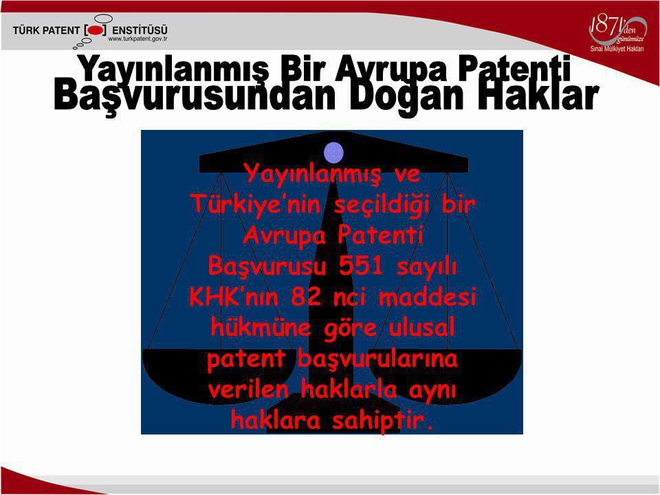 Yayınlanmış ve Türkiye'nin seçildiği bir Avrupa Patenti Başvurusu 551 sayılı KHK'nın 82 nci maddesi hükmüne göre ulusal patent başvurularına verilen haklarla aynı haklara sahiptir.