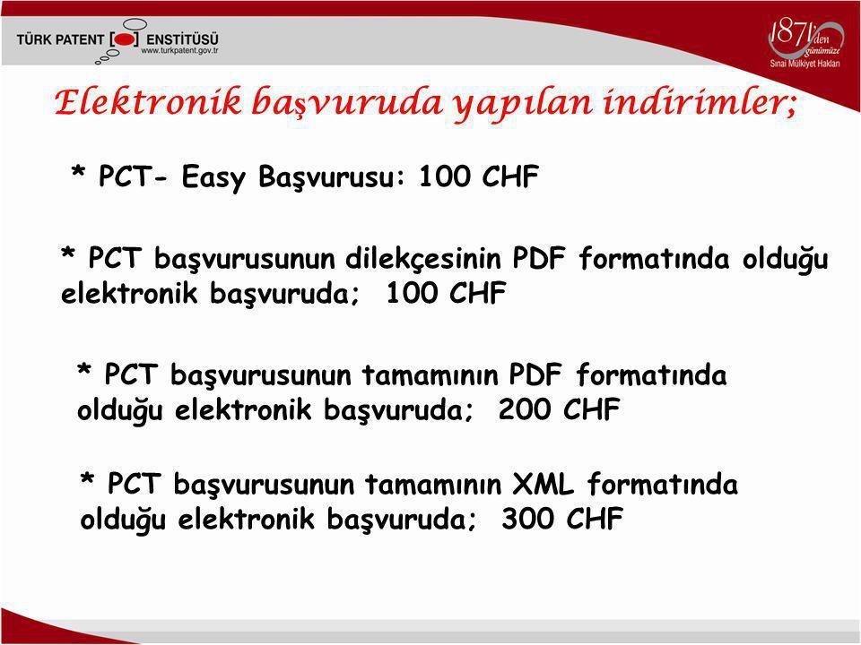 Elektronik ba ş vuruda yapılan indirimler; * PCT- Easy Başvurusu: 100 CHF * PCT başvurusunun dilekçesinin PDF formatında olduğu elektronik başvuruda; 100 CHF * PCT başvurusunun tamamının PDF formatında olduğu elektronik başvuruda; 200 CHF * PCT başvurusunun tamamının XML formatında olduğu elektronik başvuruda; 300 CHF