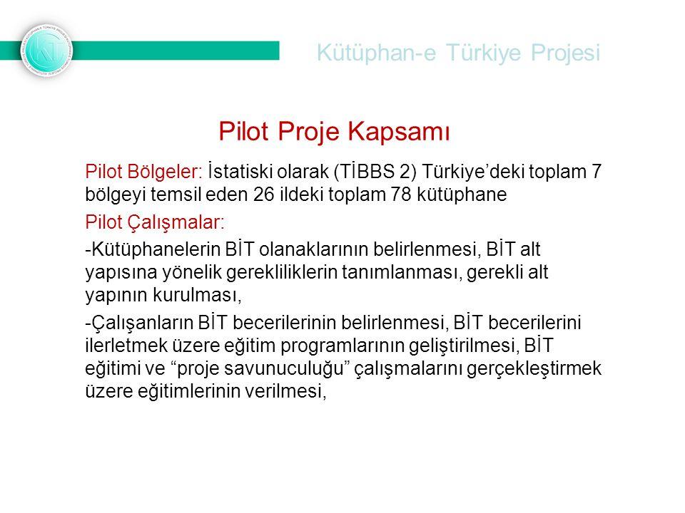 Kütüphan-e Türkiye Projesi Pilot Bölgeler: İstatiski olarak (TİBBS 2) Türkiye'deki toplam 7 bölgeyi temsil eden 26 ildeki toplam 78 kütüphane Pilot Çalışmalar: -Kütüphanelerin BİT olanaklarının belirlenmesi, BİT alt yapısına yönelik gerekliliklerin tanımlanması, gerekli alt yapının kurulması, -Çalışanların BİT becerilerinin belirlenmesi, BİT becerilerini ilerletmek üzere eğitim programlarının geliştirilmesi, BİT eğitimi ve proje savunuculuğu çalışmalarını gerçekleştirmek üzere eğitimlerinin verilmesi, Pilot Proje Kapsamı