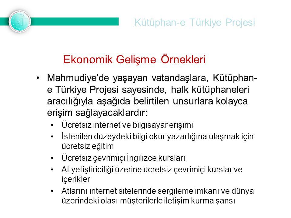 Kütüphan-e Türkiye Projesi •Mahmudiye'de yaşayan vatandaşlara, Kütüphan- e Türkiye Projesi sayesinde, halk kütüphaneleri aracılığıyla aşağıda belirtilen unsurlara kolayca erişim sağlayacaklardır: •Ücretsiz internet ve bilgisayar erişimi •İstenilen düzeydeki bilgi okur yazarlığına ulaşmak için ücretsiz eğitim •Ücretsiz çevrimiçi İngilizce kursları •At yetiştiriciliği üzerine ücretsiz çevrimiçi kurslar ve içerikler •Atlarını internet sitelerinde sergileme imkanı ve dünya üzerindeki olası müşterilerle iletişim kurma şansı Ekonomik Gelişme Örnekleri