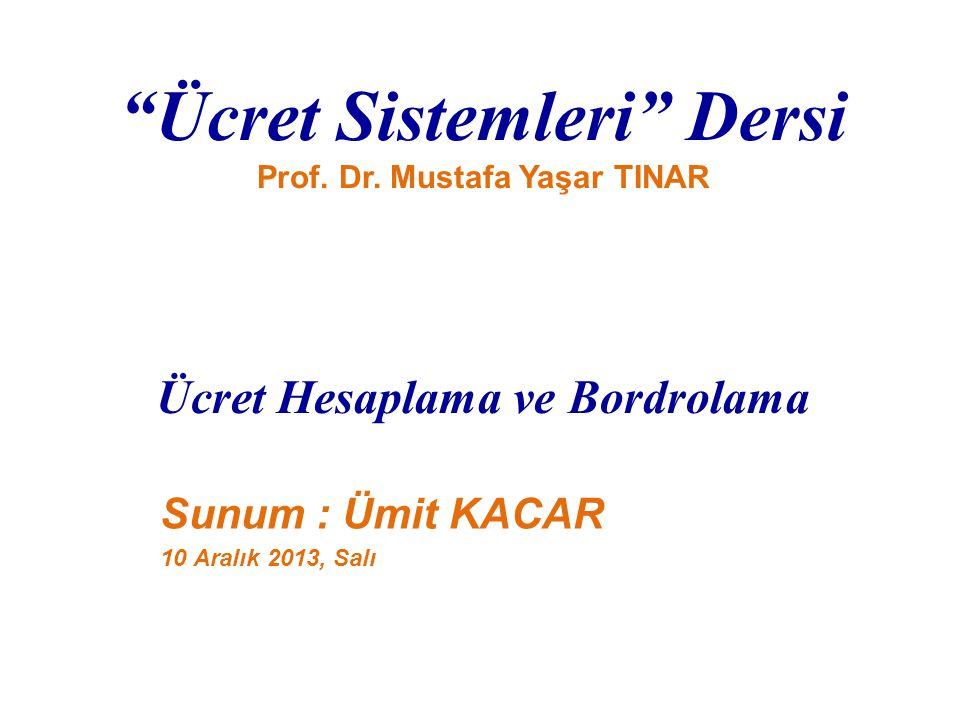 """""""Ücret Sistemleri"""" Dersi Prof. Dr. Mustafa Yaşar TINAR Ücret Hesaplama ve Bordrolama Sunum : Ümit KACAR 10 Aralık 2013, Salı"""