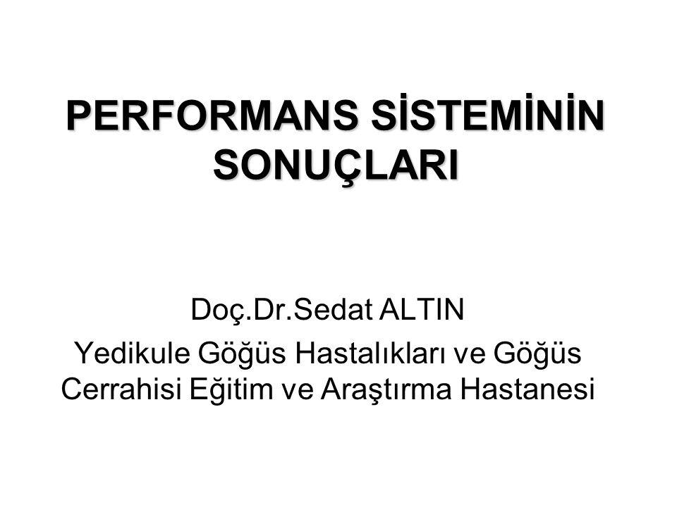 PERFORMANS SİSTEMİNİN SONUÇLARI Doç.Dr.Sedat ALTIN Yedikule Göğüs Hastalıkları ve Göğüs Cerrahisi Eğitim ve Araştırma Hastanesi