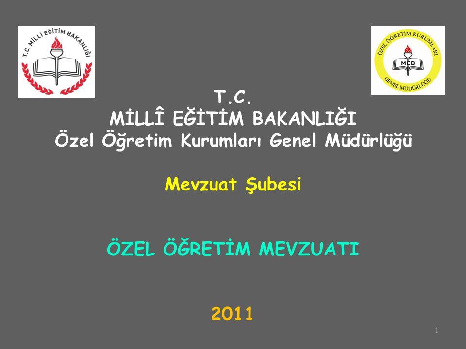 1 T.C. MİLLÎ EĞİTİM BAKANLIĞI Özel Öğretim Kurumları Genel Müdürlüğü Mevzuat Şubesi ÖZEL ÖĞRETİM MEVZUATI 2011