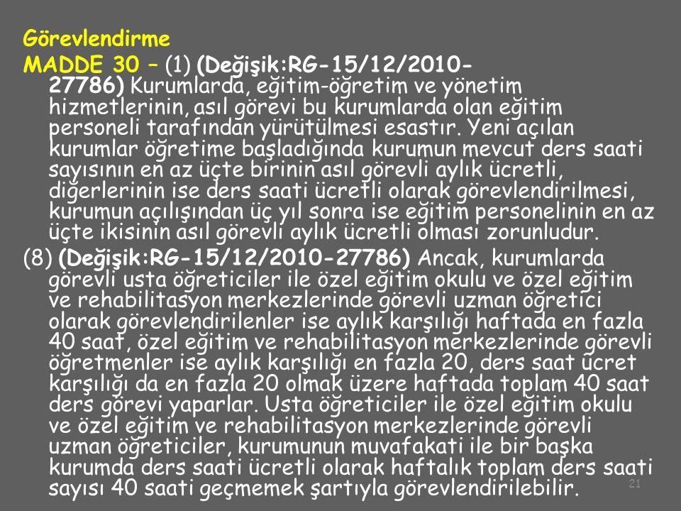 21 Görevlendirme MADDE 30 – (1) (Değişik:RG-15/12/2010- 27786) Kurumlarda, eğitim-öğretim ve yönetim hizmetlerinin, asıl görevi bu kurumlarda olan eği