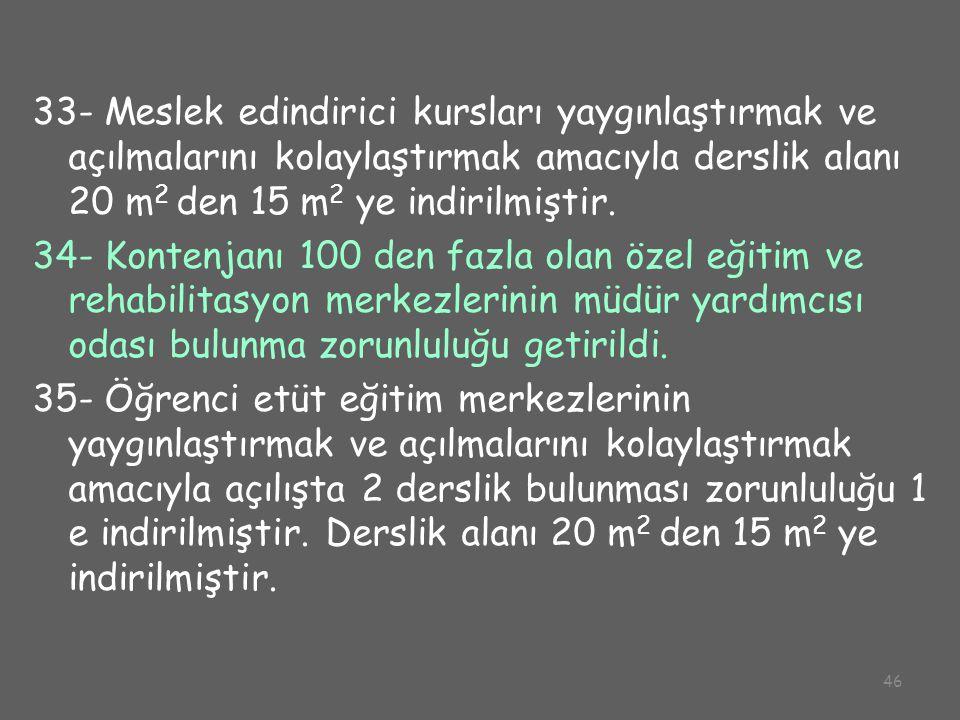 46 33- Meslek edindirici kursları yaygınlaştırmak ve açılmalarını kolaylaştırmak amacıyla derslik alanı 20 m 2 den 15 m 2 ye indirilmiştir. 34- Konten