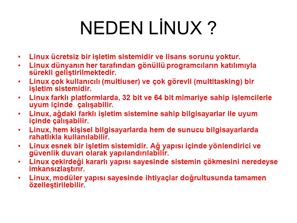 NEDEN LİNUX ? •Linux ücretsiz bir işletim sistemidir ve lisans sorunu yoktur. •Linux dünyanın her tarafından gönüllü programcıların katılımıyla sürekl