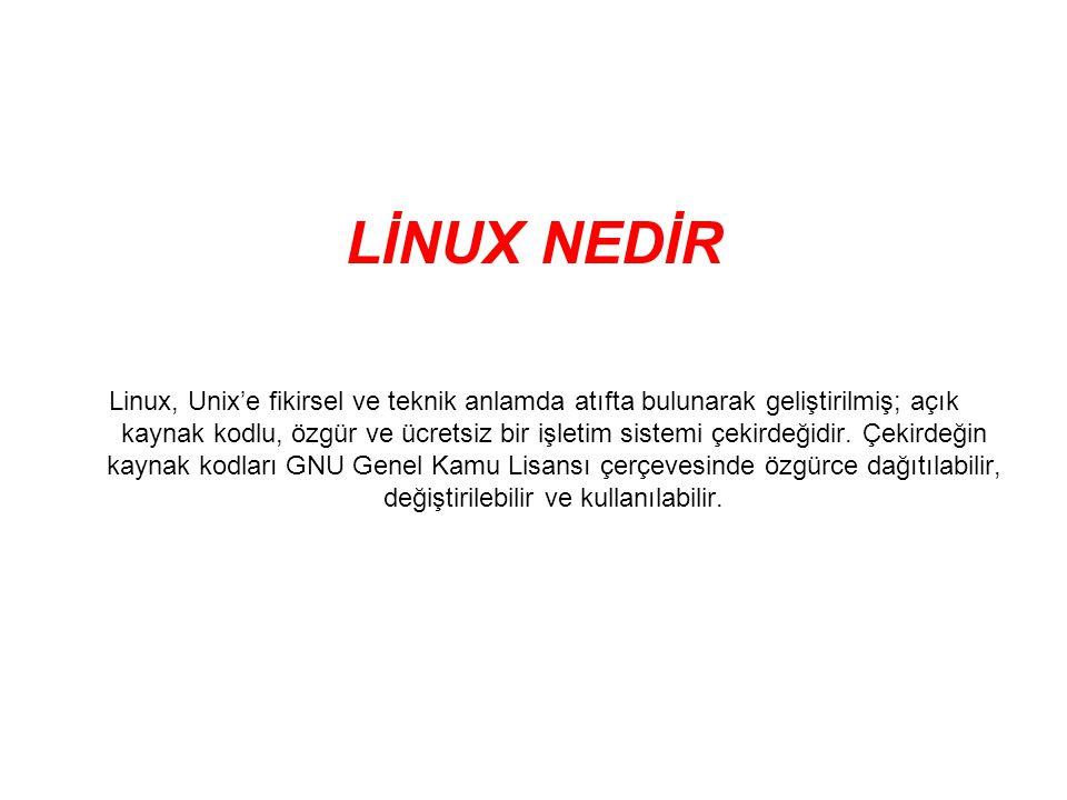 LİNUX NEDİR Linux, Unix'e fikirsel ve teknik anlamda atıfta bulunarak geliştirilmiş; açık kaynak kodlu, özgür ve ücretsiz bir işletim sistemi çekirdeğidir.