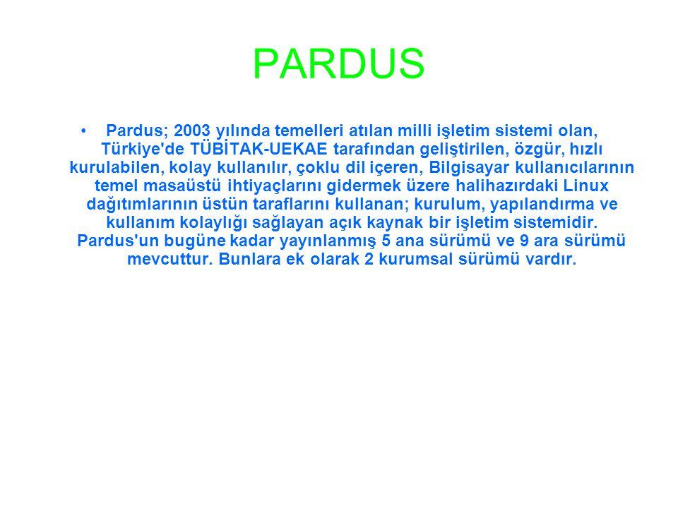 PARDUS •Pardus; 2003 yılında temelleri atılan milli işletim sistemi olan, Türkiye de TÜBİTAK-UEKAE tarafından geliştirilen, özgür, hızlı kurulabilen, kolay kullanılır, çoklu dil içeren, Bilgisayar kullanıcılarının temel masaüstü ihtiyaçlarını gidermek üzere halihazırdaki Linux dağıtımlarının üstün taraflarını kullanan; kurulum, yapılandırma ve kullanım kolaylığı sağlayan açık kaynak bir işletim sistemidir.