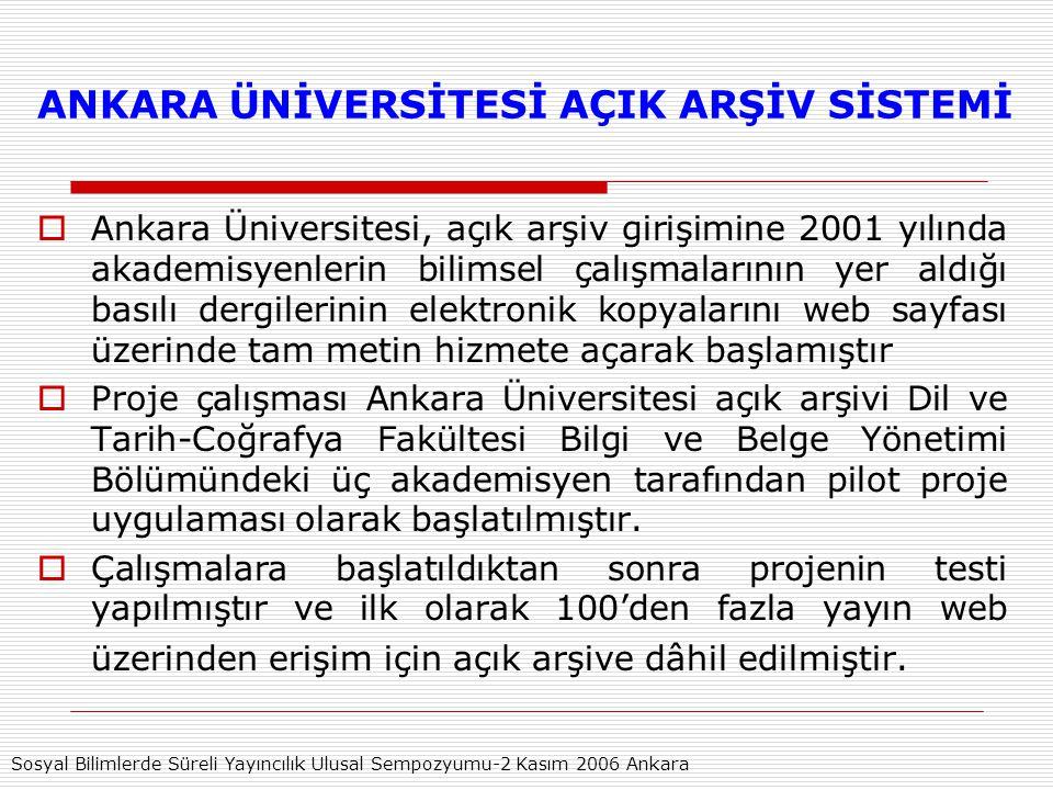 ANKARA ÜNİVERSİTESİ AÇIK ARŞİV SİSTEMİ  Ankara Üniversitesi, açık arşiv girişimine 2001 yılında akademisyenlerin bilimsel çalışmalarının yer aldığı basılı dergilerinin elektronik kopyalarını web sayfası üzerinde tam metin hizmete açarak başlamıştır  Proje çalışması Ankara Üniversitesi açık arşivi Dil ve Tarih-Coğrafya Fakültesi Bilgi ve Belge Yönetimi Bölümündeki üç akademisyen tarafından pilot proje uygulaması olarak başlatılmıştır.
