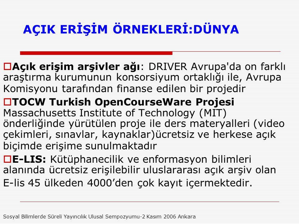 AÇIK ERİŞİM ÖRNEKLERİ:DÜNYA  Açık erişim arşivler ağı: DRIVER Avrupa da on farklı araştırma kurumunun konsorsiyum ortaklığı ile, Avrupa Komisyonu tarafından finanse edilen bir projedir  TOCW Turkish OpenCourseWare Projesi Massachusetts Institute of Technology (MIT) önderliğinde yürütülen proje ile ders materyalleri (video çekimleri, sınavlar, kaynaklar)ücretsiz ve herkese açık biçimde erişime sunulmaktadır  E-LIS: Kütüphanecilik ve enformasyon bilimleri alanında ücretsiz erişilebilir uluslararası açık arşiv olan E-lis 45 ülkeden 4000'den çok kayıt içermektedir.