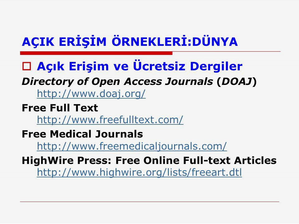 AÇIK ERİŞİM ÖRNEKLERİ:DÜNYA  Açık Erişim ve Ücretsiz Dergiler Directory of Open Access Journals (DOAJ) http://www.doaj.org/ http://www.doaj.org/ Free Full Text http://www.freefulltext.com/ http://www.freefulltext.com/ Free Medical Journals http://www.freemedicaljournals.com/ http://www.freemedicaljournals.com/ HighWire Press: Free Online Full-text Articles http://www.highwire.org/lists/freeart.dtl http://www.highwire.org/lists/freeart.dtl