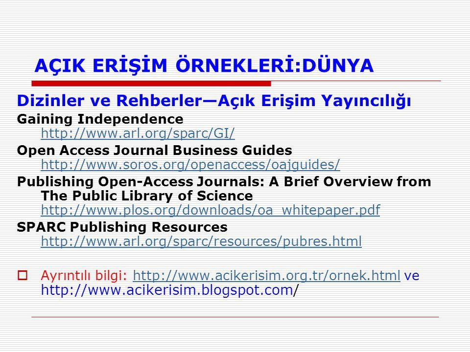 AÇIK ERİŞİM ÖRNEKLERİ:DÜNYA Dizinler ve Rehberler—Açık Erişim Yayıncılığı Gaining Independence http://www.arl.org/sparc/GI/ http://www.arl.org/sparc/GI/ Open Access Journal Business Guides http://www.soros.org/openaccess/oajguides/ http://www.soros.org/openaccess/oajguides/ Publishing Open-Access Journals: A Brief Overview from The Public Library of Science http://www.plos.org/downloads/oa_whitepaper.pdf http://www.plos.org/downloads/oa_whitepaper.pdf SPARC Publishing Resources http://www.arl.org/sparc/resources/pubres.html http://www.arl.org/sparc/resources/pubres.html  Ayrıntılı bilgi: http://www.acikerisim.org.tr/ornek.html ve http://www.acikerisim.blogspot.com/http://www.acikerisim.org.tr/ornek.html