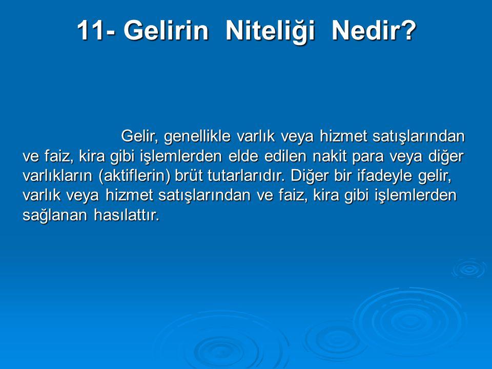11- Gelirin Niteliği Nedir? Gelir, genellikle varlık veya hizmet satışlarından ve faiz, kira gibi işlemlerden elde edilen nakit para veya diğer varlık