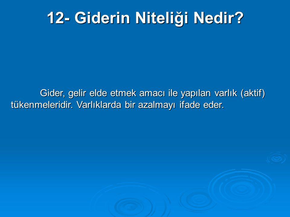 12- Giderin Niteliği Nedir? Gider, gelir elde etmek amacı ile yapılan varlık (aktif) tükenmeleridir. Varlıklarda bir azalmayı ifade eder.