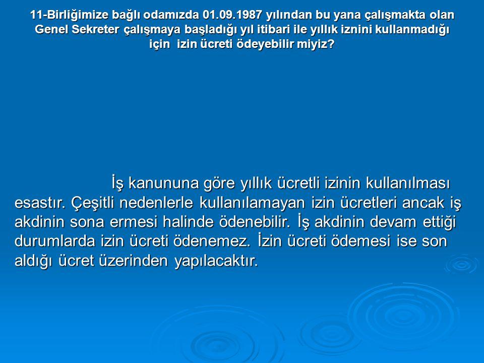 11-Birliğimize bağlı odamızda 01.09.1987 yılından bu yana çalışmakta olan Genel Sekreter çalışmaya başladığı yıl itibari ile yıllık iznini kullanmadığ