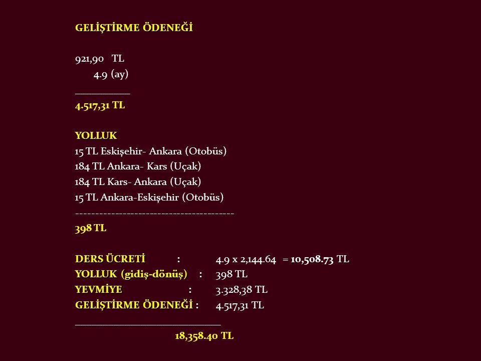 GELİŞTİRME ÖDENEĞİ 921,90 TL 4.9 (ay) __________ 4.517,31 TL YOLLUK 15 TL Eskişehir- Ankara (Otobüs) 184 TL Ankara- Kars (Uçak) 184 TL Kars- Ankara (Uçak) 15 TL Ankara-Eskişehir (Otobüs) ----------------------------------------- 398 TL DERS ÜCRETİ DERS ÜCRETİ :4.9 x 2,144.64 = 10,508.73 TL YOLLUK (gidiş-dönüş) YOLLUK (gidiş-dönüş) :398 TL YEVMİYE YEVMİYE :3.328,38 TL GELİŞTİRME ÖDENEĞİ GELİŞTİRME ÖDENEĞİ :4.517,31 TL ___________________________ 18,358.40 TL
