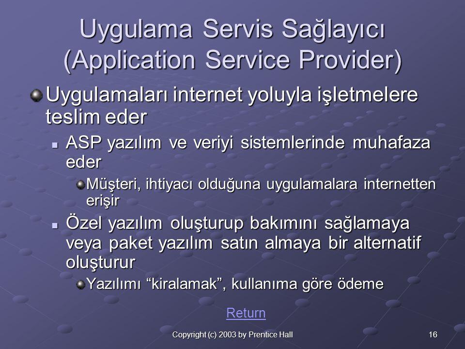 16Copyright (c) 2003 by Prentice Hall Uygulama Servis Sağlayıcı (Application Service Provider) Uygulamaları internet yoluyla işletmelere teslim eder  ASP yazılım ve veriyi sistemlerinde muhafaza eder Müşteri, ihtiyacı olduğuna uygulamalara internetten erişir  Özel yazılım oluşturup bakımını sağlamaya veya paket yazılım satın almaya bir alternatif oluşturur Yazılımı kiralamak , kullanıma göre ödeme Return