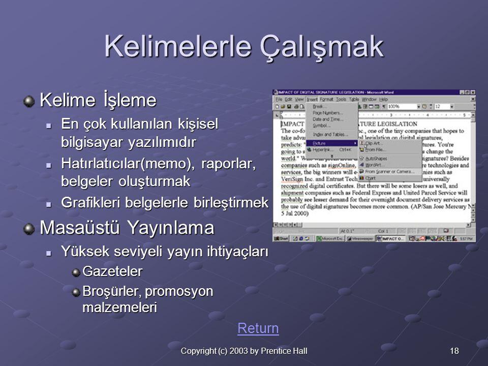 18Copyright (c) 2003 by Prentice Hall Kelimelerle Çalışmak Kelime İşleme  En çok kullanılan kişisel bilgisayar yazılımıdır  Hatırlatıcılar(memo), raporlar, belgeler oluşturmak  Grafikleri belgelerle birleştirmek Masaüstü Yayınlama  Yüksek seviyeli yayın ihtiyaçları Gazeteler Broşürler, promosyon malzemeleri Return