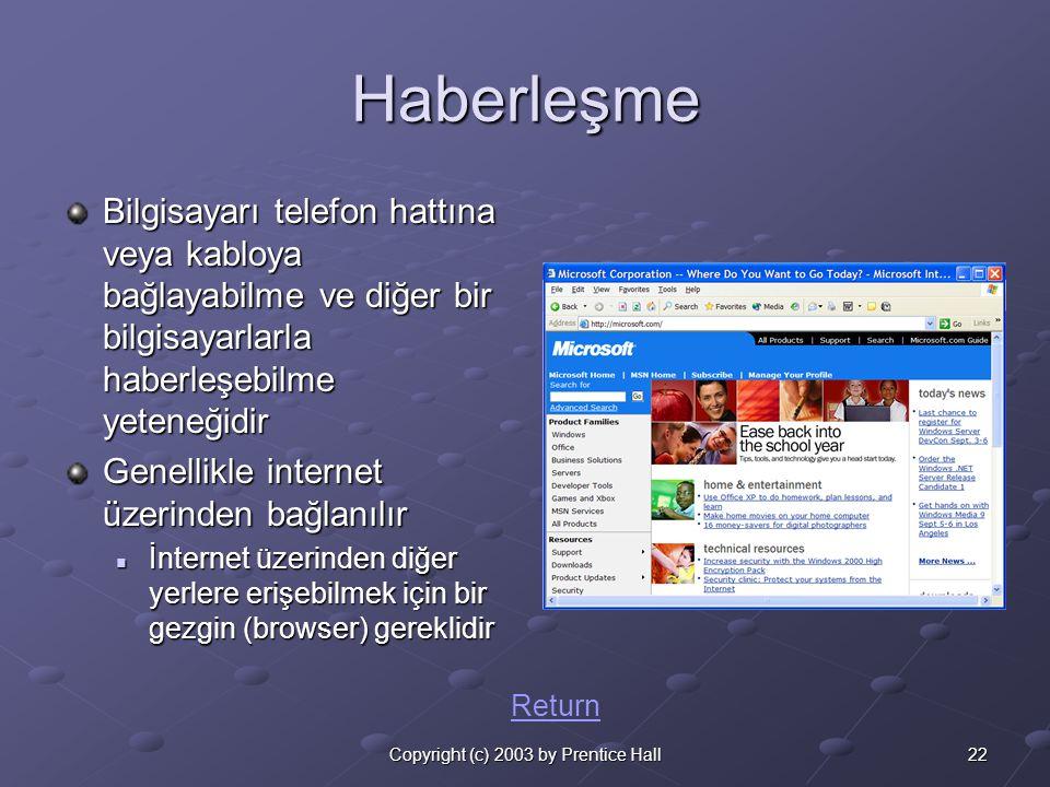 22Copyright (c) 2003 by Prentice Hall Haberleşme Bilgisayarı telefon hattına veya kabloya bağlayabilme ve diğer bir bilgisayarlarla haberleşebilme yeteneğidir Genellikle internet üzerinden bağlanılır  İnternet üzerinden diğer yerlere erişebilmek için bir gezgin (browser) gereklidir Return