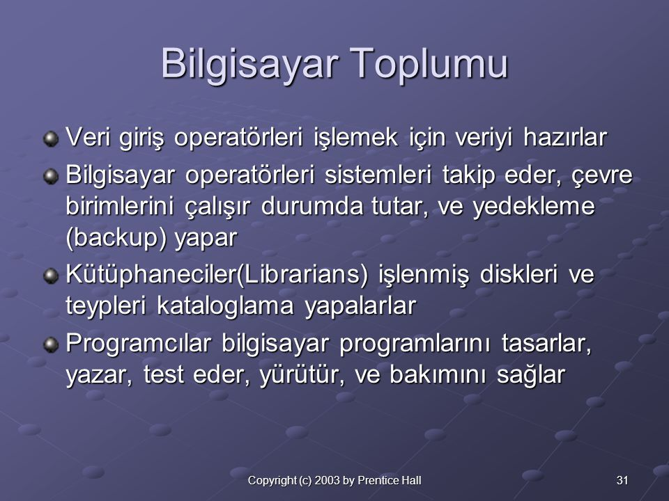 31Copyright (c) 2003 by Prentice Hall Bilgisayar Toplumu Veri giriş operatörleri işlemek için veriyi hazırlar Bilgisayar operatörleri sistemleri takip eder, çevre birimlerini çalışır durumda tutar, ve yedekleme (backup) yapar Kütüphaneciler(Librarians) işlenmiş diskleri ve teypleri kataloglama yapalarlar Programcılar bilgisayar programlarını tasarlar, yazar, test eder, yürütür, ve bakımını sağlar