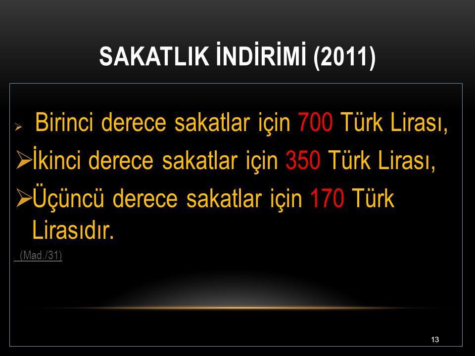 SAKATLIK İNDİRİMİ (2011) 13  Birinci derece sakatlar için 700 Türk Lirası,  İkinci derece sakatlar için 350 Türk Lirası,  Üçüncü derece sakatlar iç