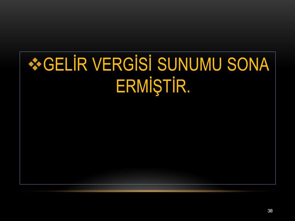  GELİR VERGİSİ SUNUMU SONA ERMİŞTİR. 38